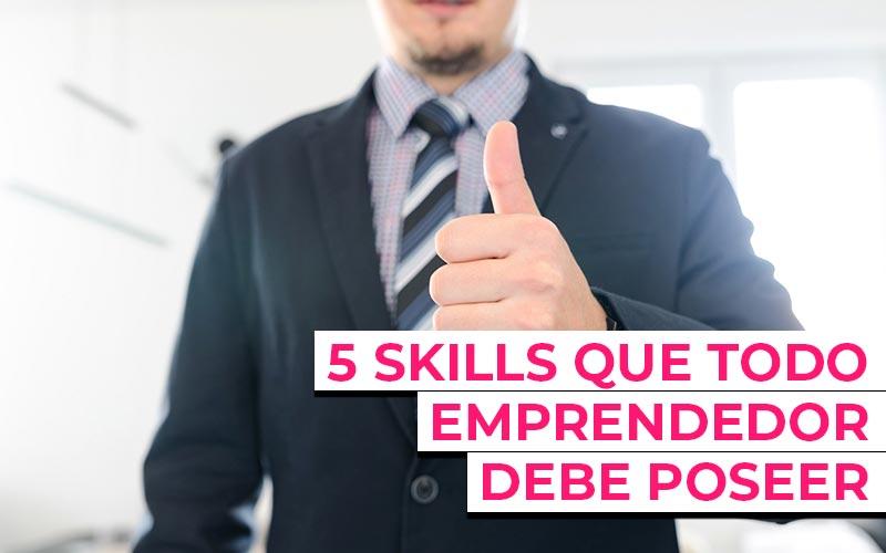 5 Skills que todo emprendedor debe poseer para tener opciones de éxito