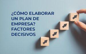 ¿Cómo elaborar un plan de empresa? Factores decisivos para una estrategia correcta