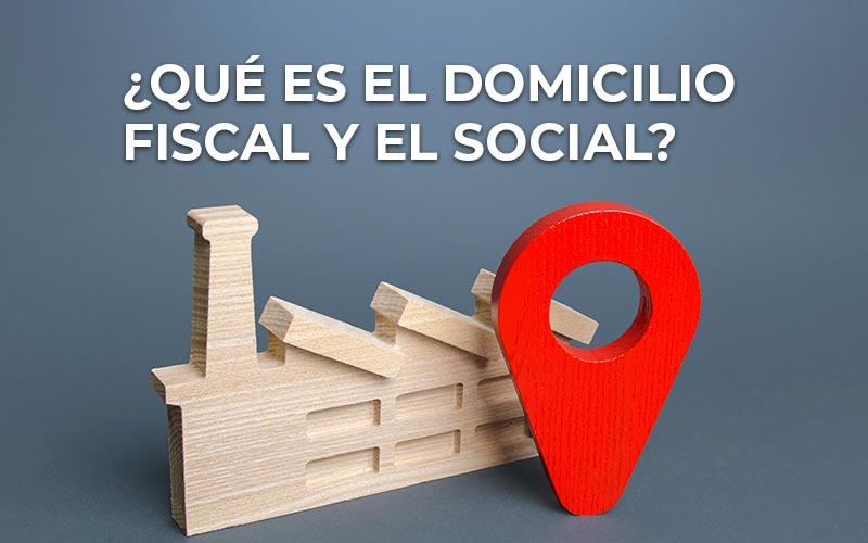 ¿Qué es el domicilio fiscal? ¿Y el domicilio social?
