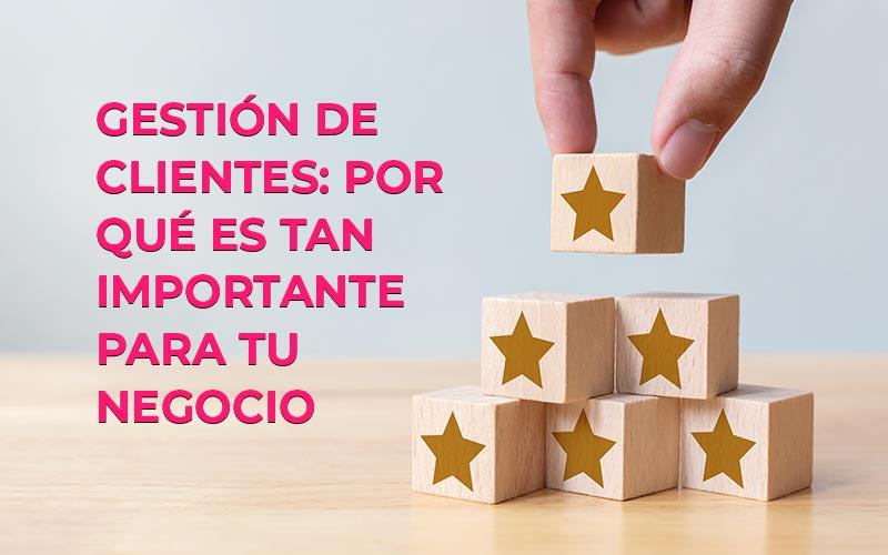 ¿Qué es la gestión de clientes? Y por qué es tan importante para tu negocio