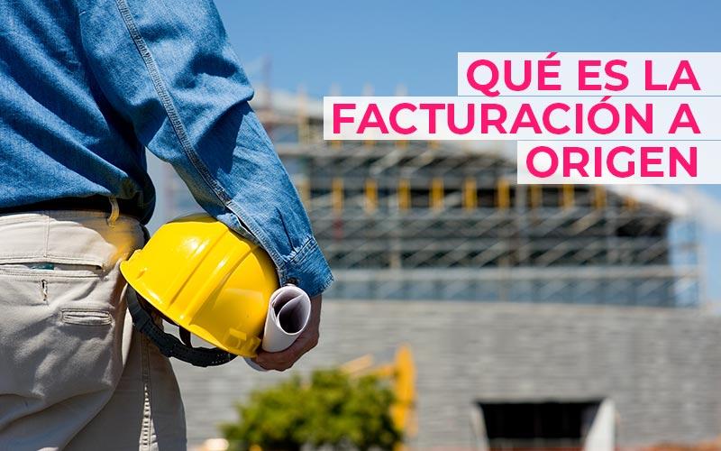 Qué es la facturación a origen o certificación de obra